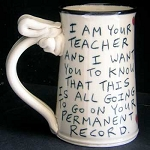 I am your teacher and I want you to know that this will all go on your permanent record. - mug